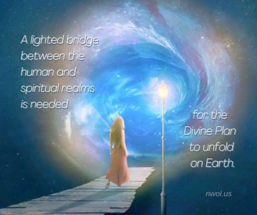A lighted bridge between the human and spiritual realms is needed for the divine Plan to unfold on Earth.