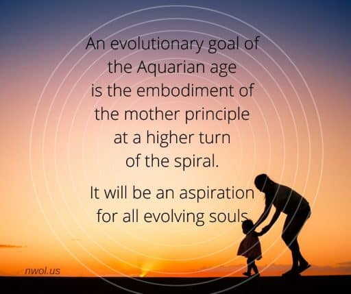An evolutionary goal of the Aquarian age is the embodiment of the mother principle at a higher turn of the spiral. It will be an aspiration for all evolving souls.