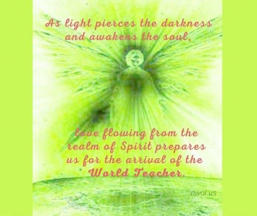 As light pierces the darkness and awakens the soul, love flowing from the realm of Spirit prepares us for the arrival of the World Teacher.