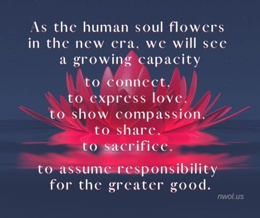 As the human soul flowers in the new era, we will see a growing capacity to connect, to express love, to show compassion, to share, to sacrifice, to assume responsibility for the greater good.