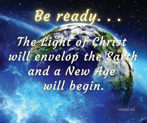 Be ready. . . The Light of Christ will envelop the Earth and a New Age will begin.