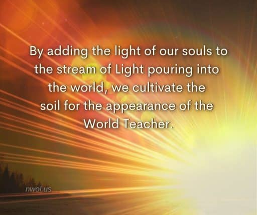 By adding the light of our souls to the stream of Light pouring into the world, we cultivate the soil for the appearance of the World Teacher.