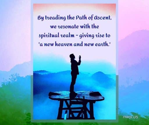 By treading the Path of Ascent, we resonate with the spiritual realm—giving rise to 'a new heaven and new earth.'