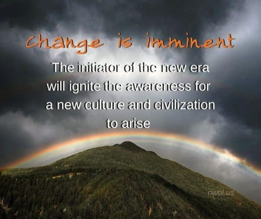 Change is imminent… The initiator of the new era will ignite the awareness for a new culture and civilisation to arise.