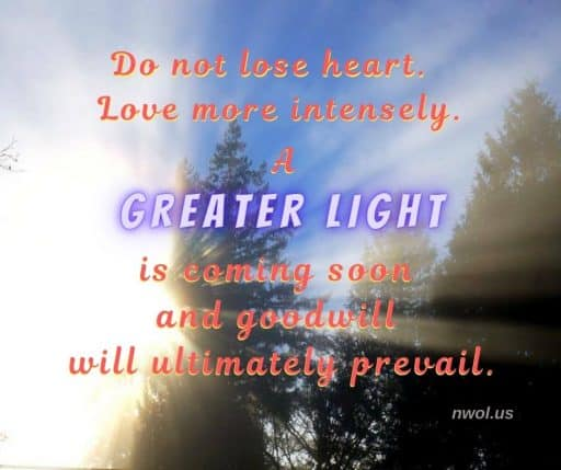 Do not lose heart. Love more intensely. A Greater Light is coming soon and Goodness will ultimately prevail.