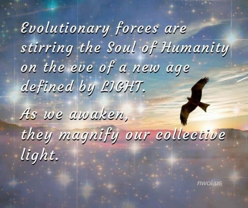 Evolutionary forces are stirring the Soul of Humanity on the eve of a new age defined by Light. As we awaken, they magnify our collective light.