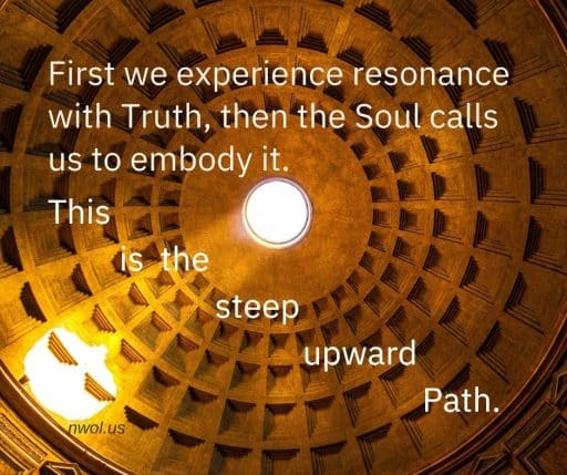 First we experience resonance with Truth, then the Soul calls us to embody it. This is the steep upward Path.