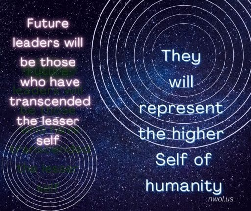 Future leaders will be those who have transcended the lesser self. They will represent the higher Self of humanity.