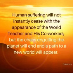 Human suffering will not instantly cease with the appearance of the World Teacher