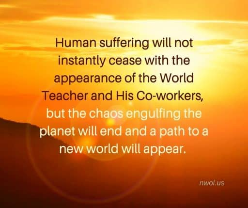 Human suffering will not instantly cease with the appearance of the World Teacher and His Co-workers, but the chaos engulfing the planet will end and a path to a new world will appear.