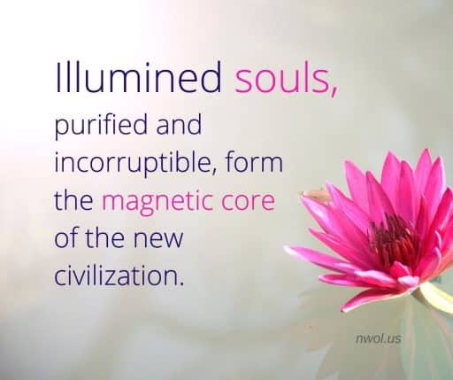 Illumined souls, purified and incorruptible, will form the magnetic core of the new civilization.