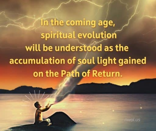 In the coming age, spiritual evolution will be understood as the accumulation of soul light gained on the Path of Return.