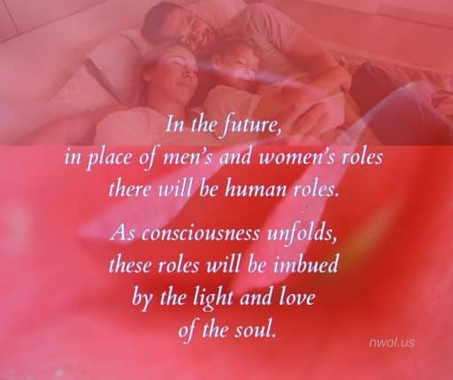 In the future, in place of men's roles and women's roles there will be human roles. As consciousness unfolds, these roles will be imbued by the light and love of the soul.