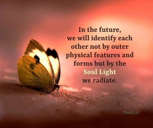 In the future, we will identify each other not by outer physical features and forms but by the soul light we radiate.