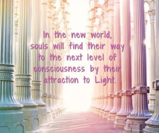 In the new world, souls will find their way to the next level of consciousness by their attraction to Light.