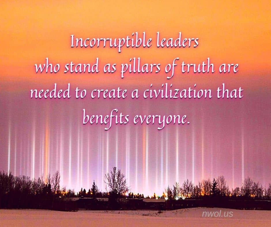 Incorruptible leaders who stand as pillars of truth are needed to create a civilization that benefits everyone.