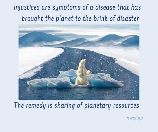 Injustices are symptoms of a disease that has brought the planet to the brink of disaster. The remedy is the sharing of planetary resources.