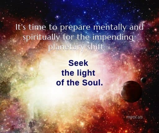 It is time to prepare mentally and spiritually for the impending planetary shift. Seek the light of the Soul.