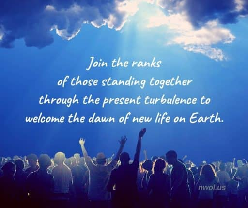 Join the ranks of those standing together through the present turbulence to welcome the dawn of new life on Earth.