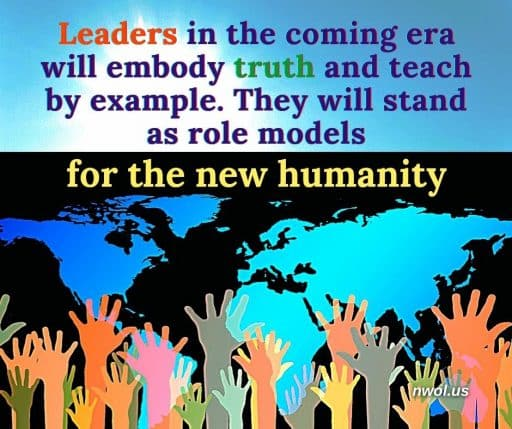 Leaders in the coming era will embody Truth and teach by example. They will stand as role models for the new humanity.
