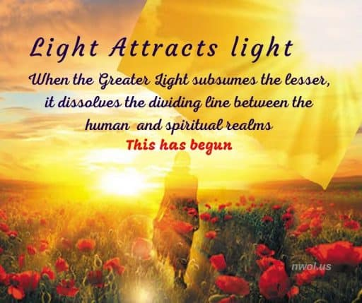 Light attracts light. When the Greater Light subsumes the lesser, it dissolves the dividing line between the human and spiritual realms. This has begun.