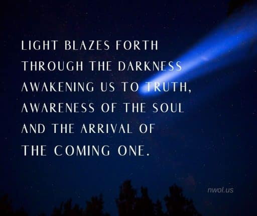 Light blazes forth through the darkness awakening us to Truth, awareness of the Soul and the arrival of The Coming One.