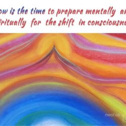 Now is the time to prepare mentally and spiritually for the shift in consciousness