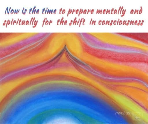 Now is the time to prepare mentally and spiritually for the shift in consciousness.