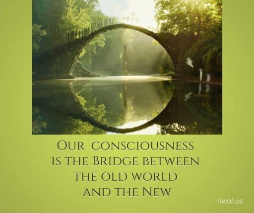 Our consciousness is the bridge from the old world to the new.