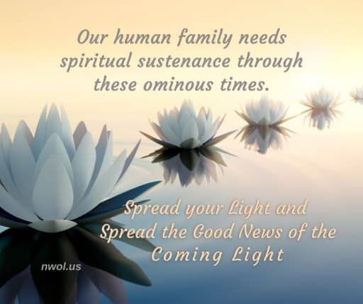 Our human family needs spiritual sustenance through these ominous times. Spread your light and spread the good news of the coming Light.