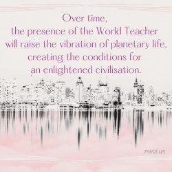 Over time the presence of the World Teacher will raise the vibration