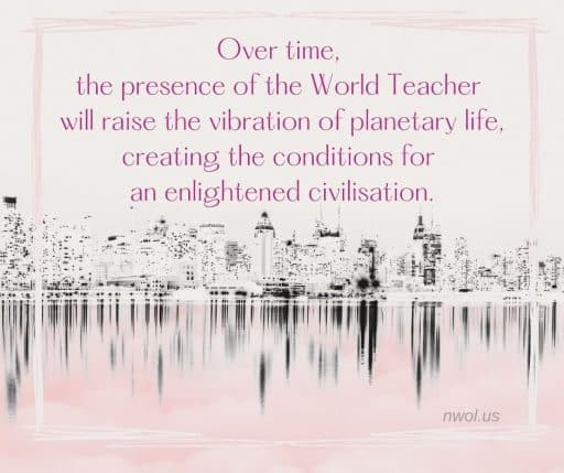 Over time, the presence of the World Teacher will raise the vibration of planetary life, creating conditions for an enlightened civilization.