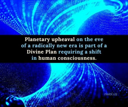 Planetary upheaval on the eve of a radically new era is part of a divine Plan requiring a shift in human consciousness.
