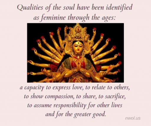 Qualities of the soul have been identified as feminine through the ages: a capacity to express love, to relate to others, to show compassion, to share, to sacrifice, to assume responsibility for other lives and for the greater good.