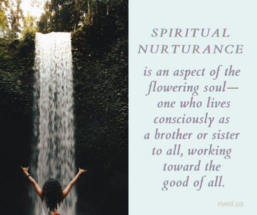 Spiritual nurturance is an aspect of the flowering soul—one who lives consciously as a brother or sister to all and working toward the good of all.