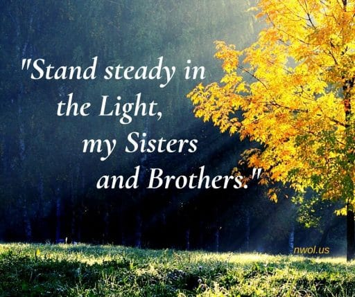 Stand steady in the light my Sisters and Brothers.