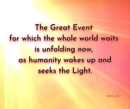 The Great Event for which the whole world waits is unfolding now, as humanity wakes up and seeks the Light.
