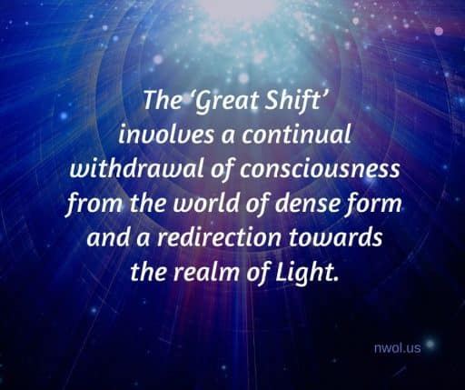 The 'Great Shift' involves a continual withdrawal of consciousness from the world of dense form and a redirection towards the realm of Light.