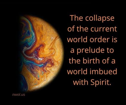 The collapse of the current world order is a prelude to the birth of a world imbued with Spirit.