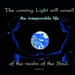 The coming Light will unveil the inseparable life of the realm of the Soul