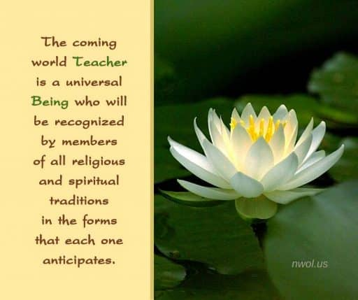 The coming World Teacher is a universal Being who will be recognized by members of all religions and spiritual traditions in the forms that each one anticipates.