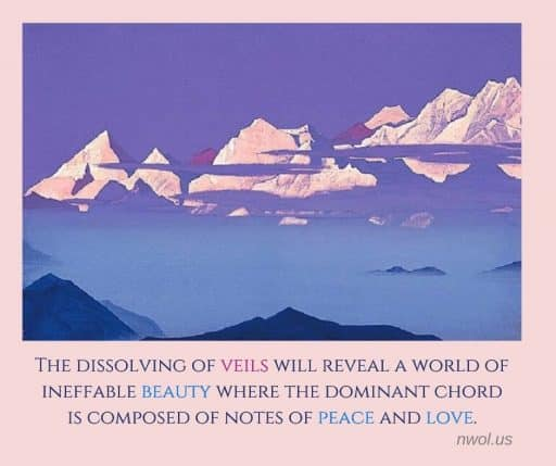 The dissolving of veils will reveal a world of ineffable beauty where the dominant chord is composed of notes of peace and love.