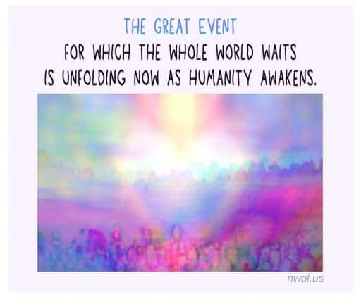 The great event for which the whole world waits is unfolding now as humanity awakens.