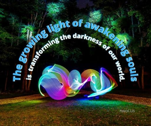 The growing light of awakening souls is transforming the darkness of our world.