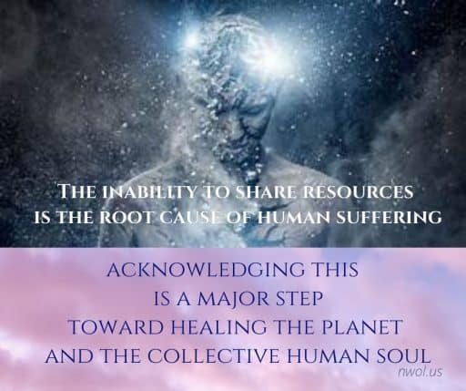 The inability to share resources is the root cause of human suffering. Acknowledging this is a major step in healing the planet and the collective soul.