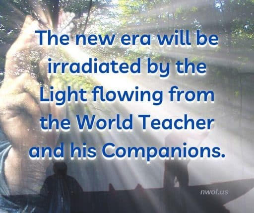 The new era will be irradiated by the Light flowing from the World Teacher and his Companions.