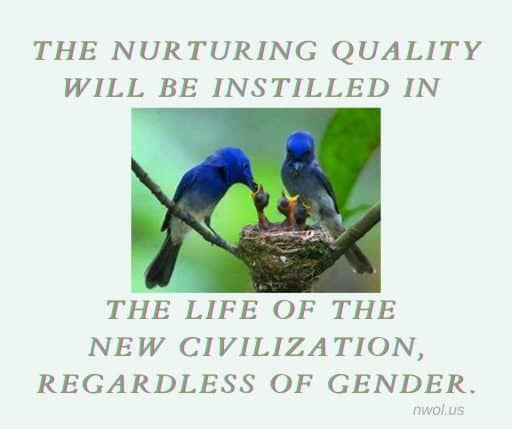 The nurturing quality will be instilled in the life of the new civilization, regardless of gender.