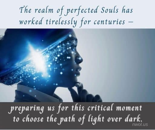 The realm of perfected Souls has worked tirelessly for centuries—preparing us for this critical moment to choose the path of Light over the dark.