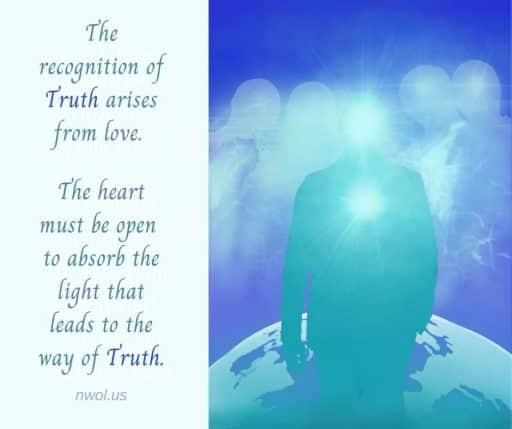 The recognition of Truth arises from love. The heart must be open to absorb the light that leads to the way of truth.