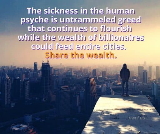 The sickness in the human psyche is untrammeled greed that continues to flourish while the wealth of billionaires could feed entire cities. Share the wealth.